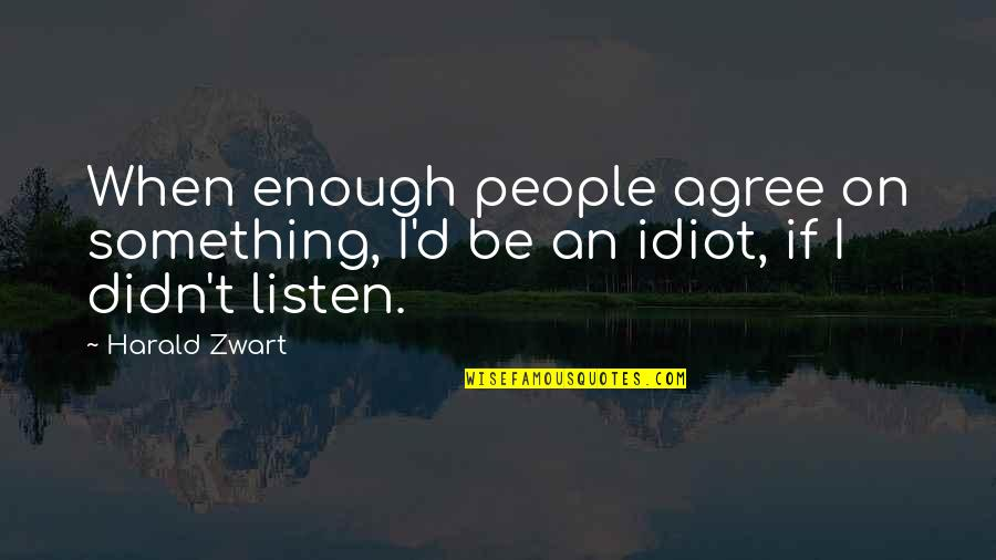 I'm Such An Idiot Quotes By Harald Zwart: When enough people agree on something, I'd be