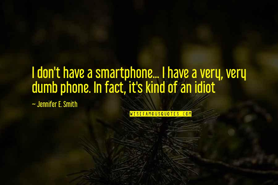 I'm Such An Idiot Quotes By Jennifer E. Smith: I don't have a smartphone... I have a