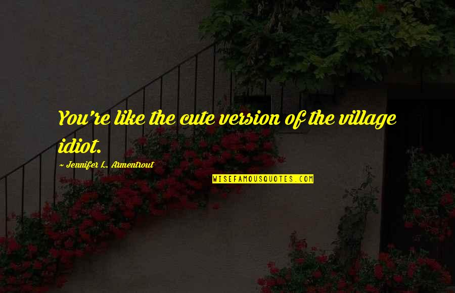 I'm Such An Idiot Quotes By Jennifer L. Armentrout: You're like the cute version of the village
