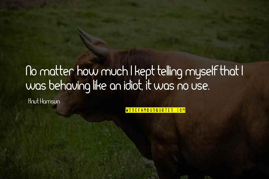 I'm Such An Idiot Quotes By Knut Hamsun: No matter how much I kept telling myself