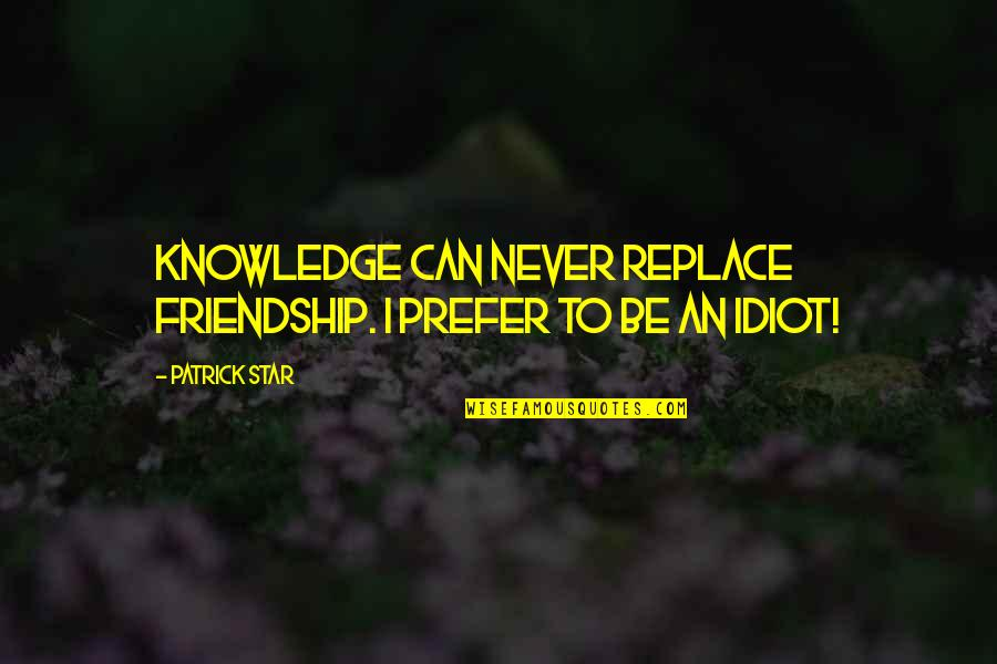 I'm Such An Idiot Quotes By Patrick Star: Knowledge can never replace friendship. I prefer to