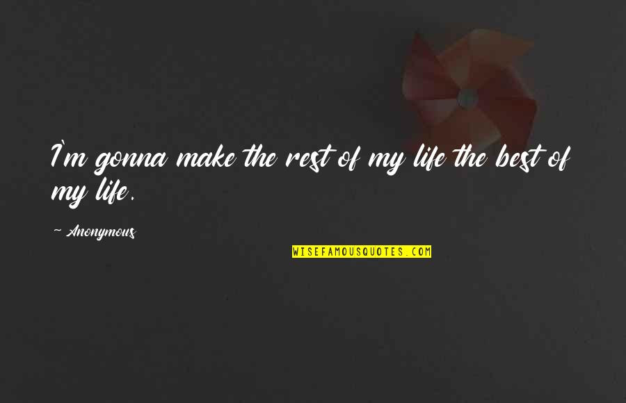 I'm The Best Quotes By Anonymous: I'm gonna make the rest of my life