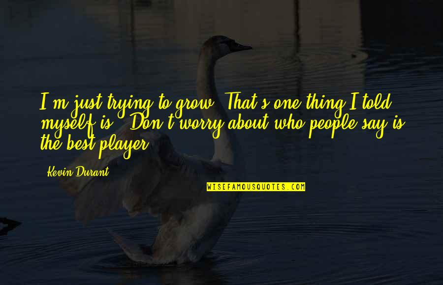 I'm The Best Quotes By Kevin Durant: I'm just trying to grow. That's one thing