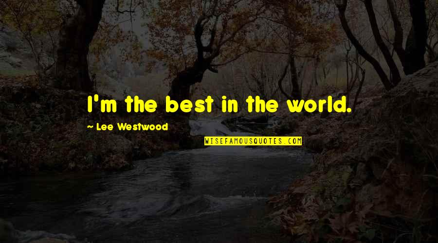 I'm The Best Quotes By Lee Westwood: I'm the best in the world.