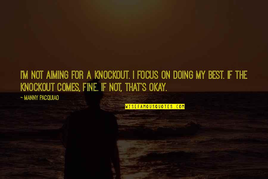 I'm The Best Quotes By Manny Pacquiao: I'm not aiming for a knockout. I focus