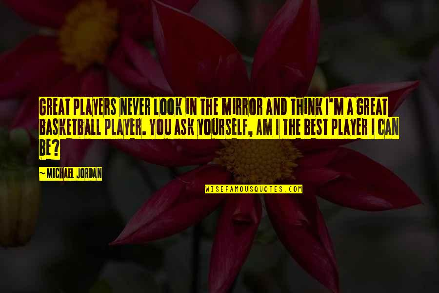 I'm The Best Quotes By Michael Jordan: Great players never look in the mirror and