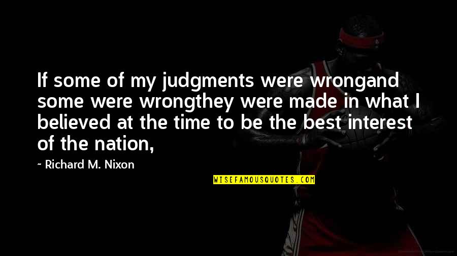I'm The Best Quotes By Richard M. Nixon: If some of my judgments were wrongand some