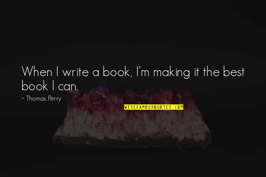 I'm The Best Quotes By Thomas Perry: When I write a book, I'm making it