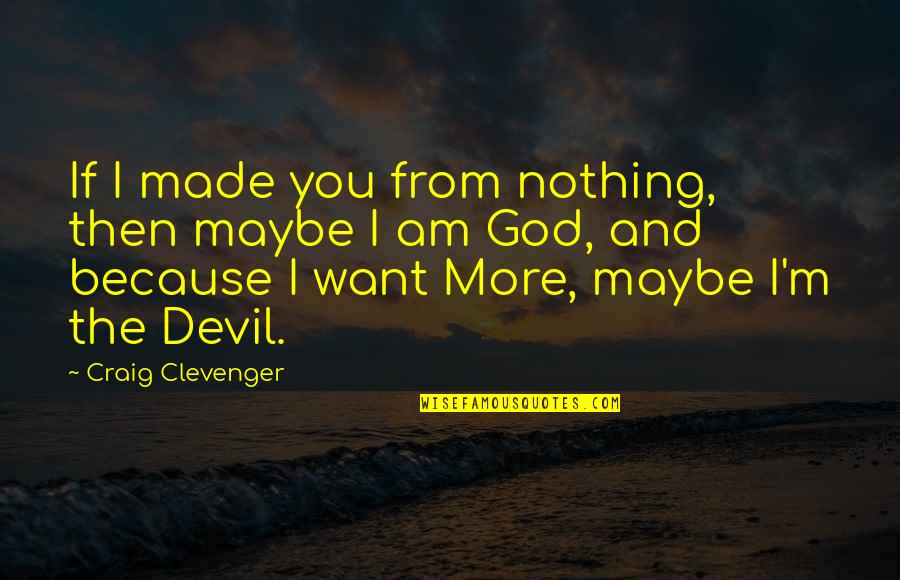 I'm The Devil Quotes By Craig Clevenger: If I made you from nothing, then maybe