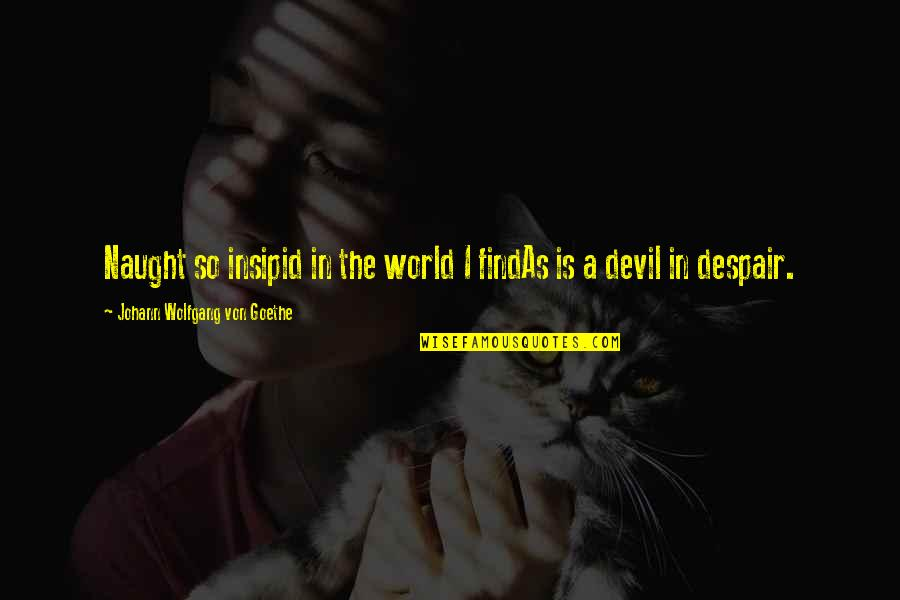 I'm The Devil Quotes By Johann Wolfgang Von Goethe: Naught so insipid in the world I findAs