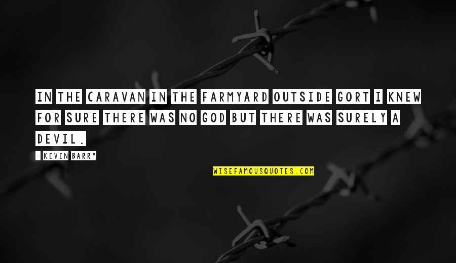 I'm The Devil Quotes By Kevin Barry: In the caravan in the farmyard outside Gort