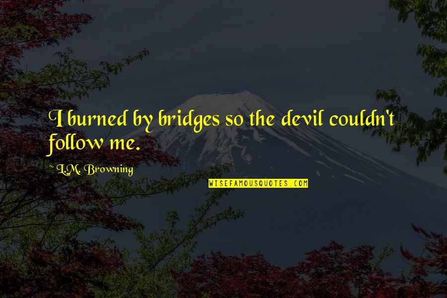I'm The Devil Quotes By L.M. Browning: I burned by bridges so the devil couldn't