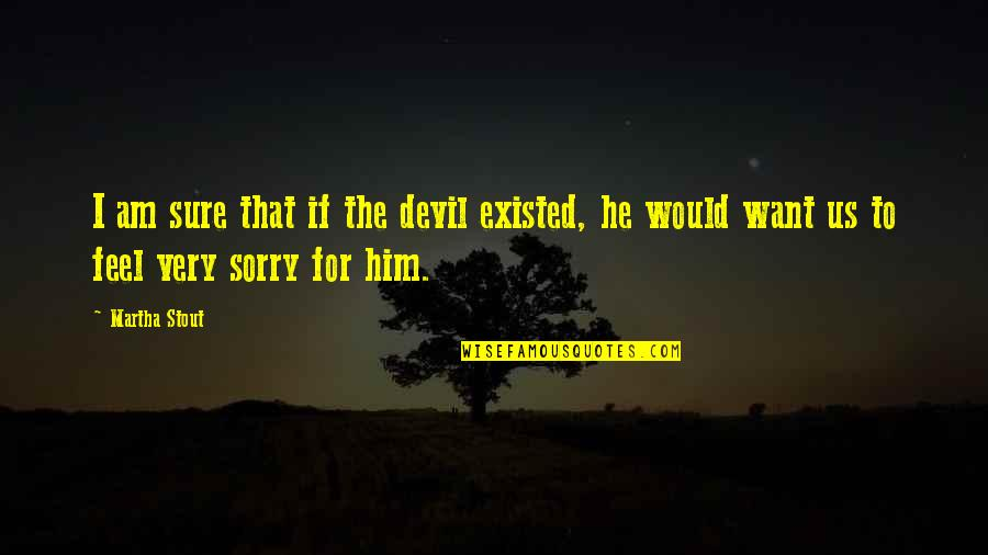 I'm The Devil Quotes By Martha Stout: I am sure that if the devil existed,
