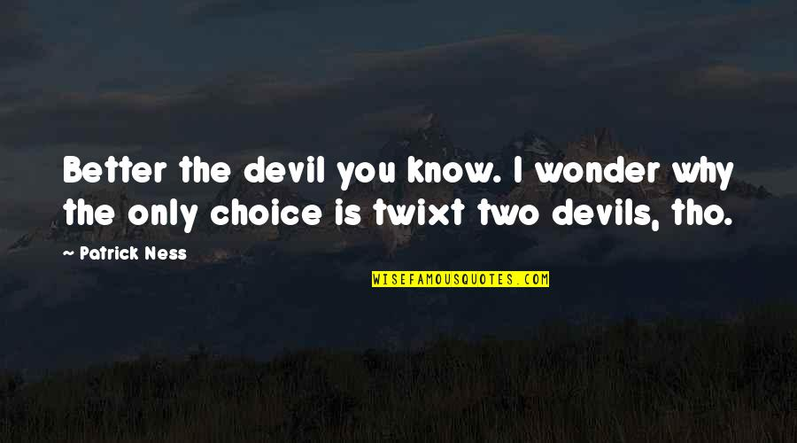 I'm The Devil Quotes By Patrick Ness: Better the devil you know. I wonder why