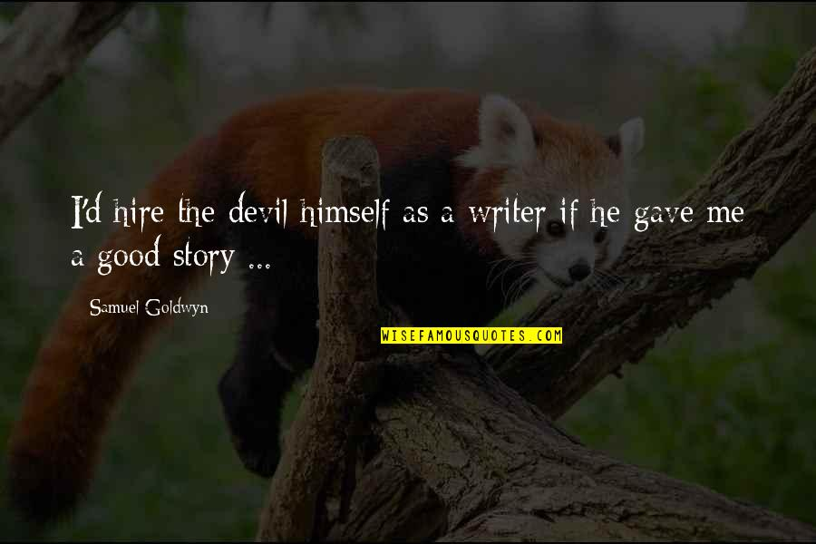 I'm The Devil Quotes By Samuel Goldwyn: I'd hire the devil himself as a writer