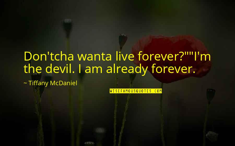 "I'm The Devil Quotes By Tiffany McDaniel: Don'tcha wanta live forever?""""I'm the devil. I am"