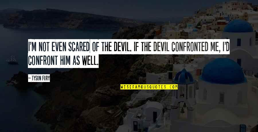 I'm The Devil Quotes By Tyson Fury: I'm not even scared of the devil. If