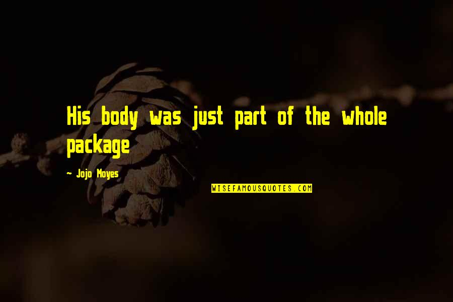 I'm The Whole Package Quotes By Jojo Moyes: His body was just part of the whole