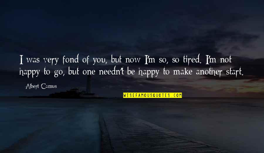 I'm Tired Now Quotes By Albert Camus: I was very fond of you, but now