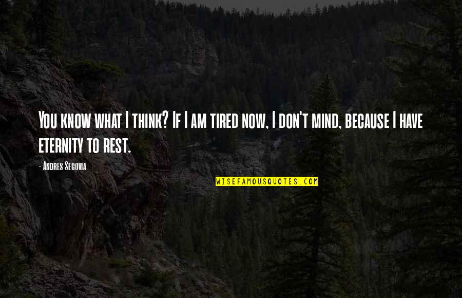 I'm Tired Now Quotes By Andres Segovia: You know what I think? If I am