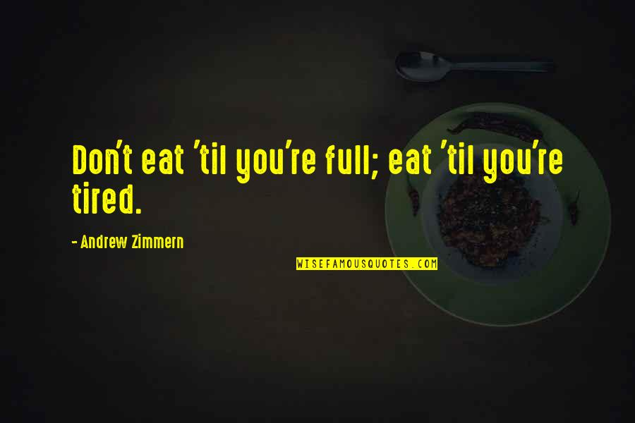 I'm Tired Now Quotes By Andrew Zimmern: Don't eat 'til you're full; eat 'til you're