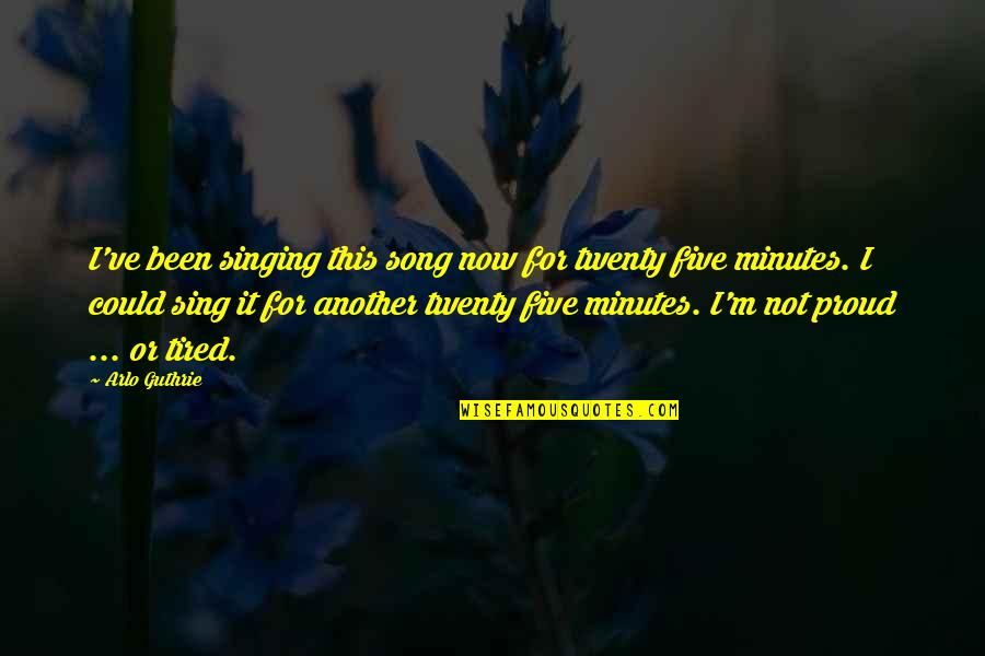 I'm Tired Now Quotes By Arlo Guthrie: I've been singing this song now for twenty