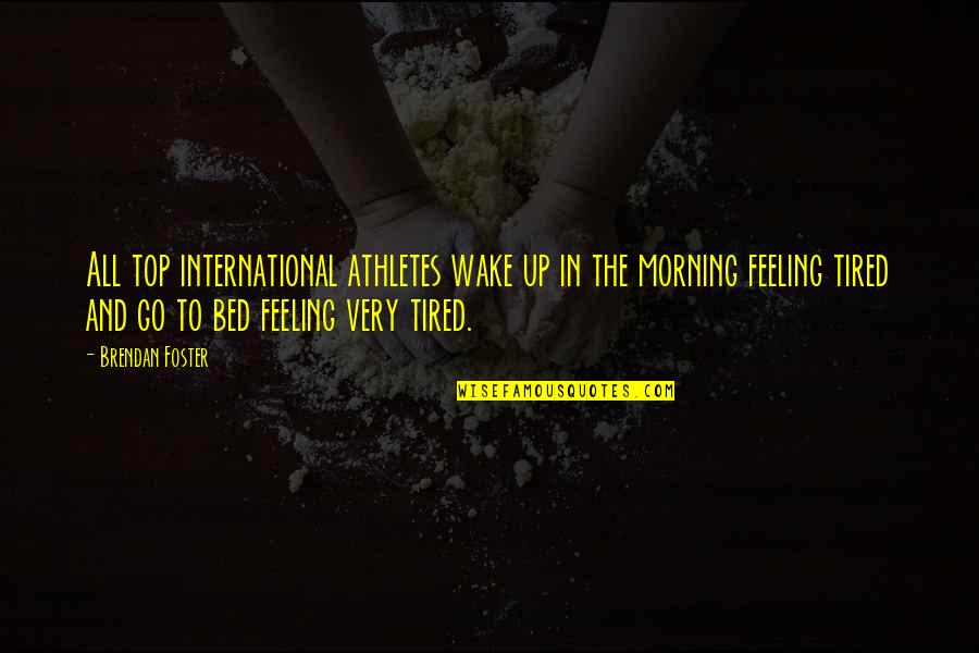 I'm Tired Now Quotes By Brendan Foster: All top international athletes wake up in the