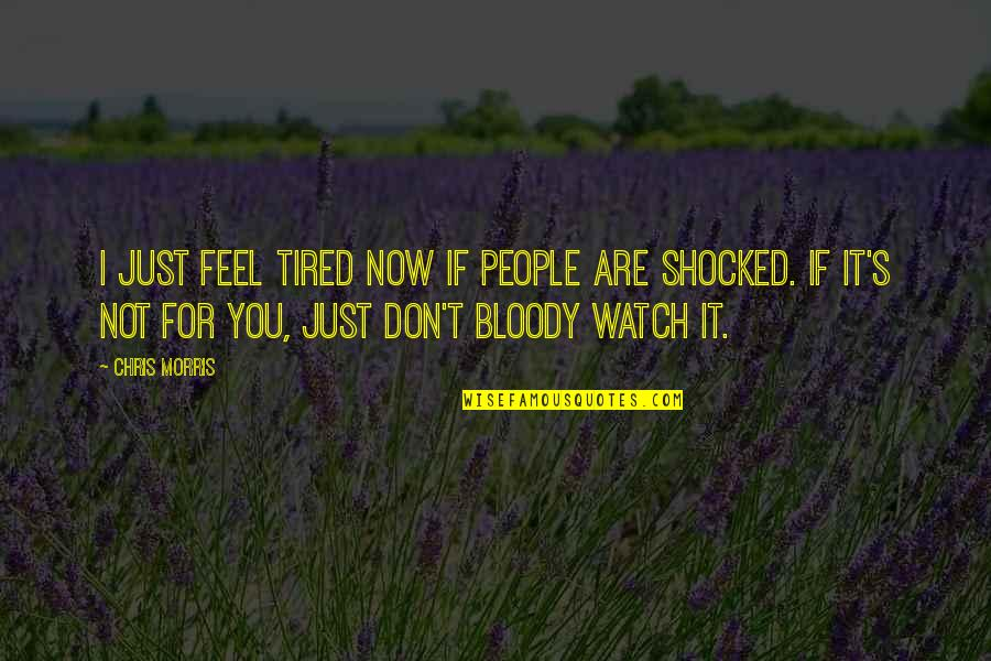 I'm Tired Now Quotes By Chris Morris: I just feel tired now if people are