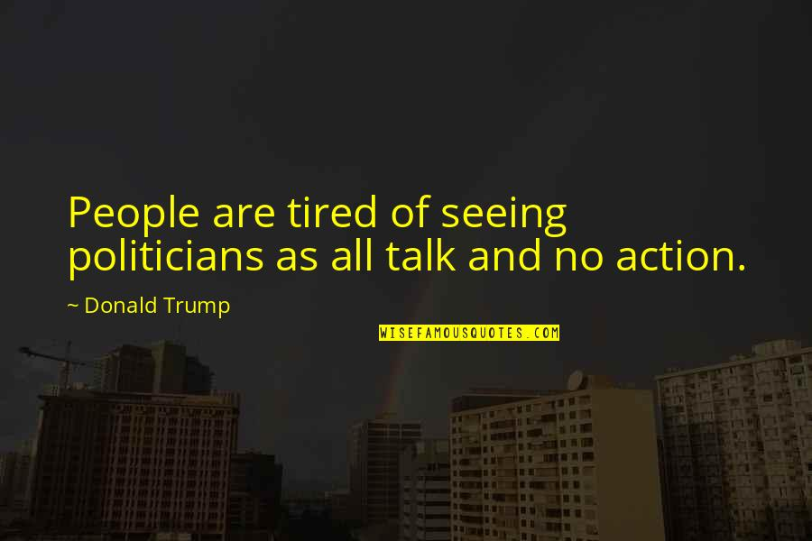 I'm Tired Now Quotes By Donald Trump: People are tired of seeing politicians as all
