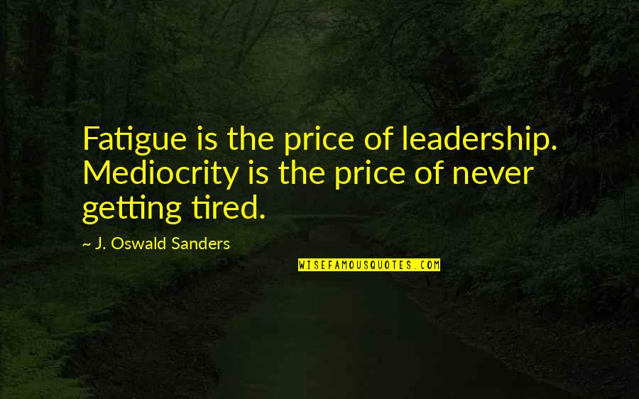 I'm Tired Now Quotes By J. Oswald Sanders: Fatigue is the price of leadership. Mediocrity is