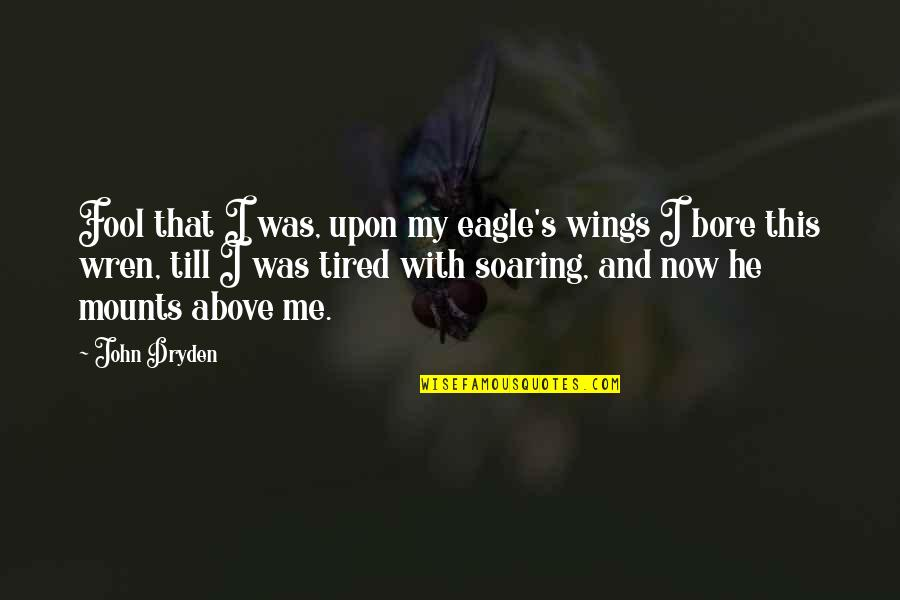 I'm Tired Now Quotes By John Dryden: Fool that I was, upon my eagle's wings