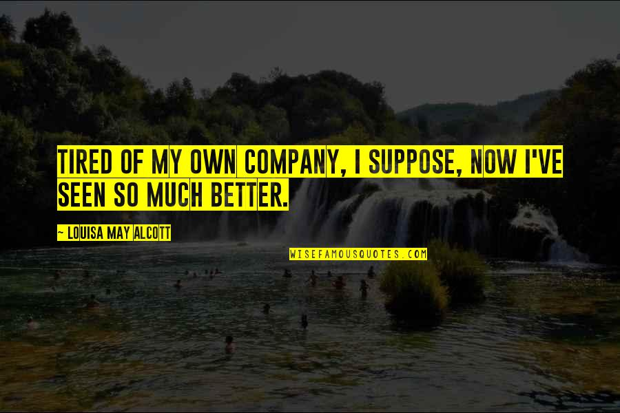 I'm Tired Now Quotes By Louisa May Alcott: Tired of my own company, I suppose, now