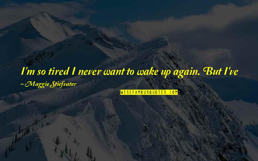 I'm Tired Now Quotes By Maggie Stiefvater: I'm so tired I never want to wake