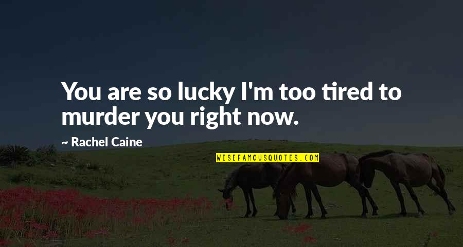 I'm Tired Now Quotes By Rachel Caine: You are so lucky I'm too tired to