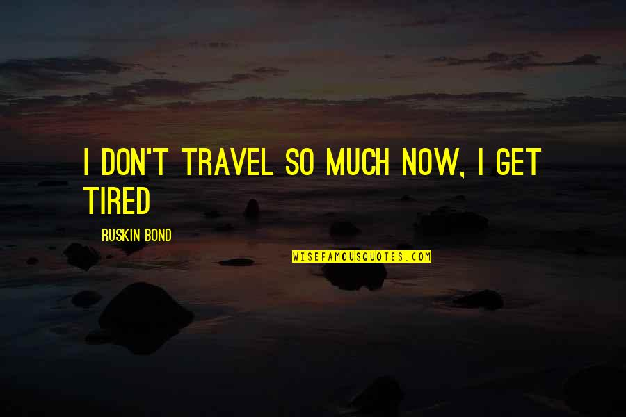 I'm Tired Now Quotes By Ruskin Bond: I don't travel so much now, I get