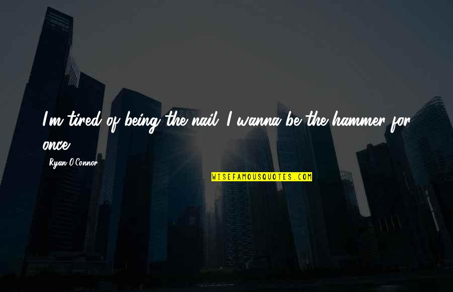 I'm Tired Now Quotes By Ryan O'Connor: I'm tired of being the nail...I wanna be