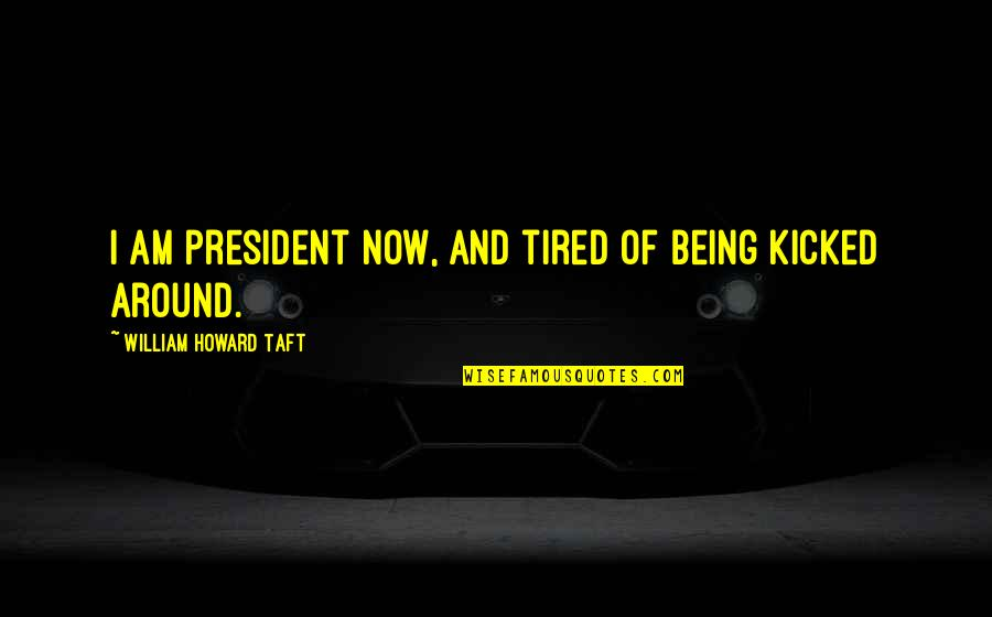 I'm Tired Now Quotes By William Howard Taft: I am president now, and tired of being