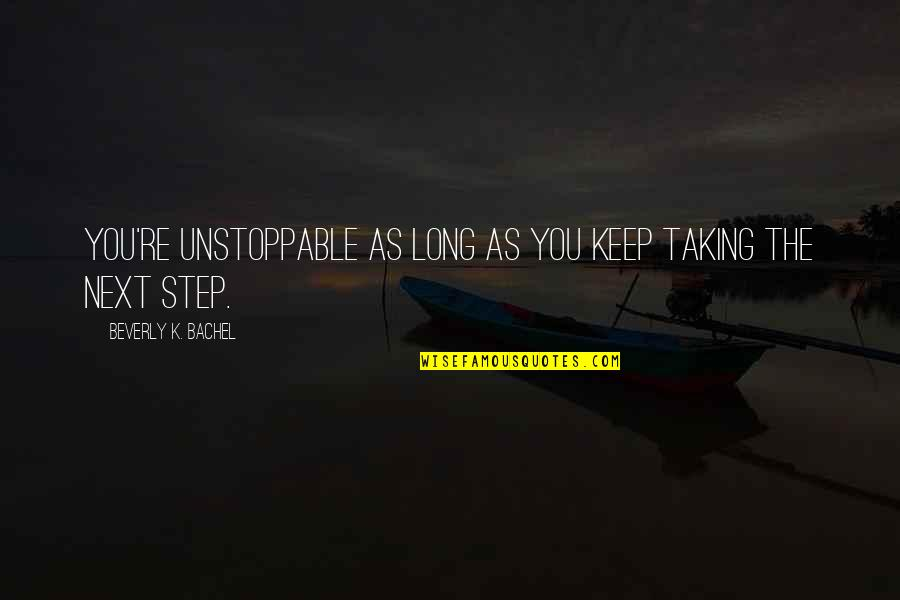 I'm Unstoppable Quotes By Beverly K. Bachel: You're unstoppable as long as you keep taking