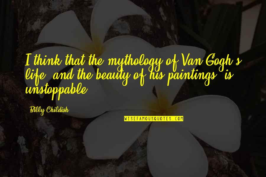 I'm Unstoppable Quotes By Billy Childish: I think that the mythology of Van Gogh's