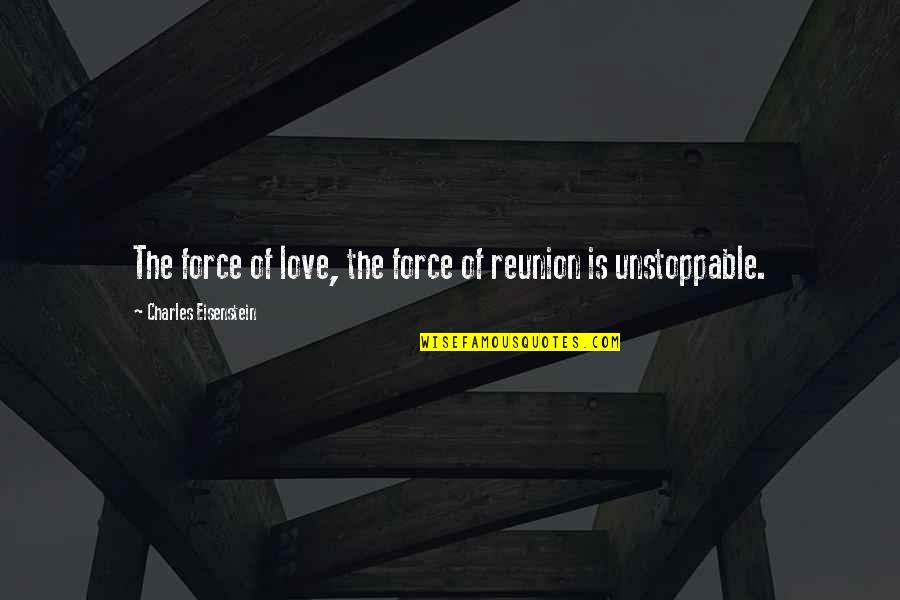 I'm Unstoppable Quotes By Charles Eisenstein: The force of love, the force of reunion