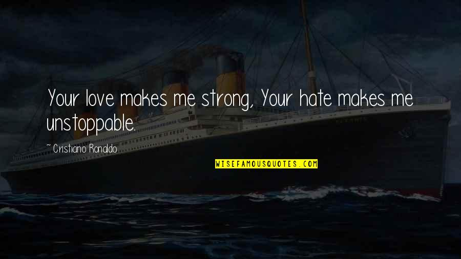 I'm Unstoppable Quotes By Cristiano Ronaldo: Your love makes me strong, Your hate makes