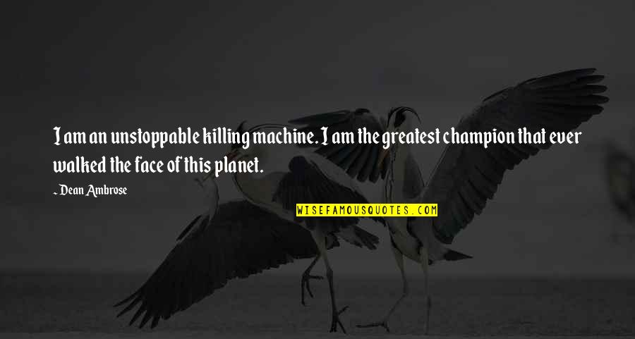 I'm Unstoppable Quotes By Dean Ambrose: I am an unstoppable killing machine. I am