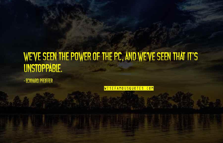 I'm Unstoppable Quotes By Eckhard Pfeiffer: We've seen the power of the PC, and