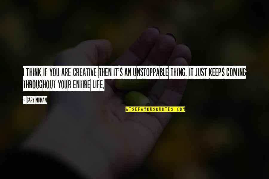 I'm Unstoppable Quotes By Gary Numan: I think if you are creative then it's