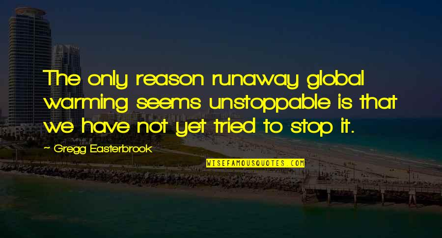 I'm Unstoppable Quotes By Gregg Easterbrook: The only reason runaway global warming seems unstoppable