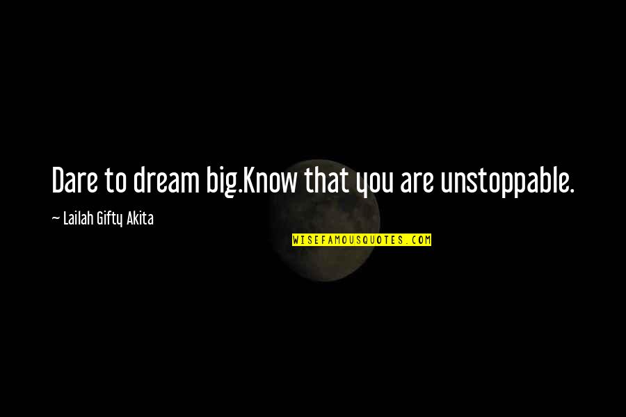 I'm Unstoppable Quotes By Lailah Gifty Akita: Dare to dream big.Know that you are unstoppable.