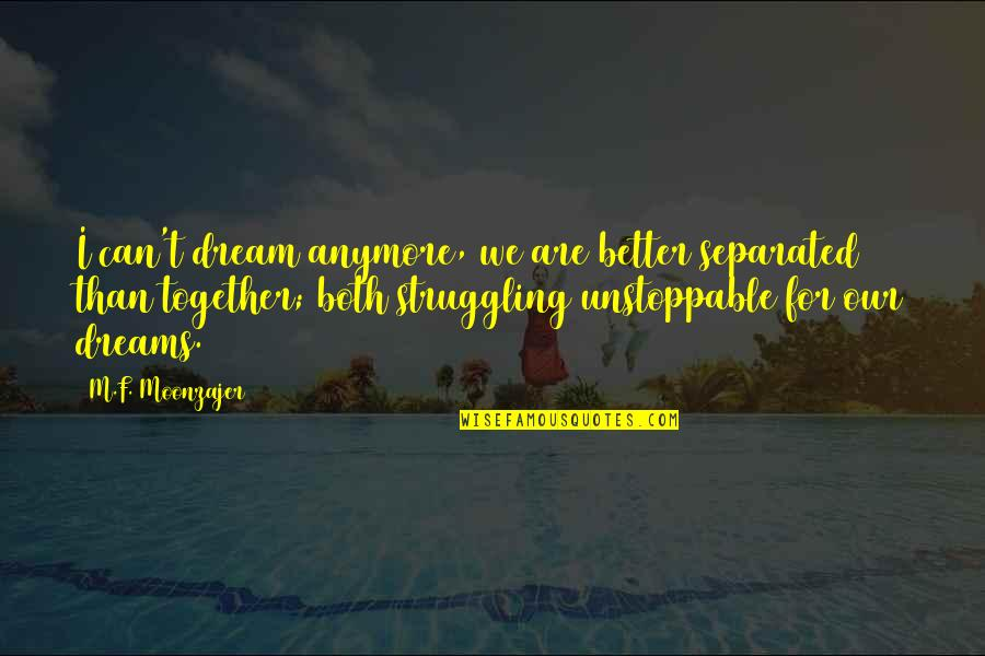 I'm Unstoppable Quotes By M.F. Moonzajer: I can't dream anymore, we are better separated