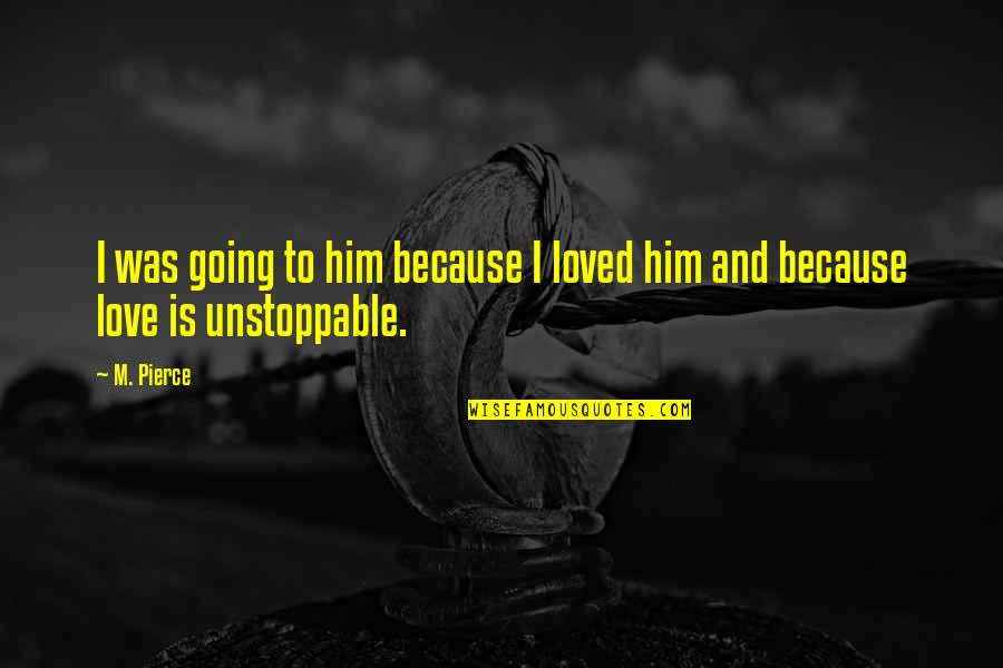 I'm Unstoppable Quotes By M. Pierce: I was going to him because I loved