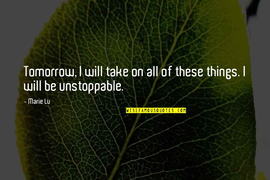 I'm Unstoppable Quotes By Marie Lu: Tomorrow, I will take on all of these