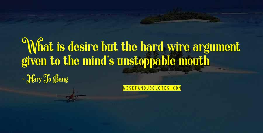 I'm Unstoppable Quotes By Mary Jo Bang: What is desire but the hard wire argument